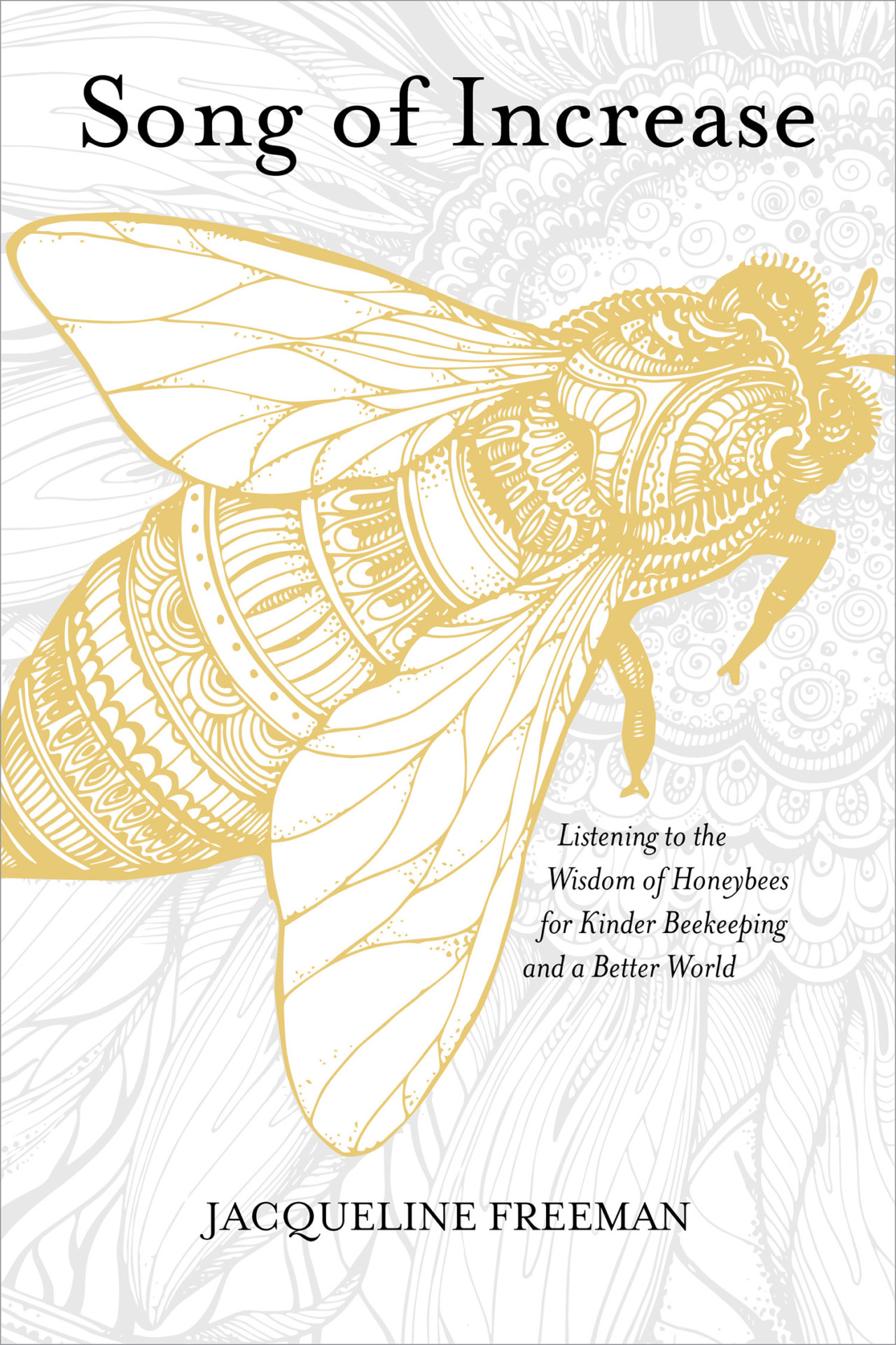 The Song of Increase: Listening to the Wisdom of Honeybees for Kinder Beekeeping and a Better World by Jacqueline Freeman